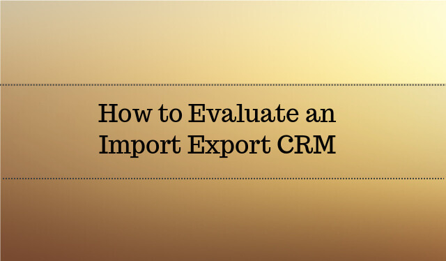 How to Evaluate an Import Export CRM Software 2017