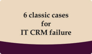 6 classic cases for it crm failure