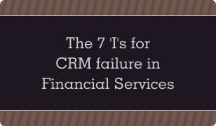 The 7 I's for CRM Failure in Financial Services