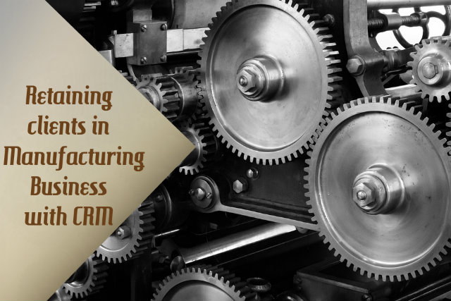 Retaining clients in Manufacturing Business with CRM